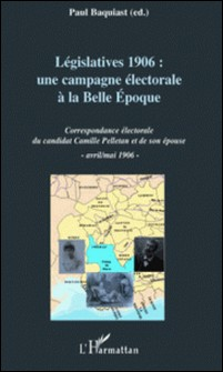 Législatives 1906 : une campagne électorale à la Belle Epoque - Correspondance électorale du candidat Camille Pelletan et de son épouse, avril/mai 1906-Paul Baquiast