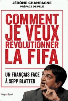 Comment je veux révolutionner la FIFA - Un français face à Sepp Blatter-Jérôme Champagne