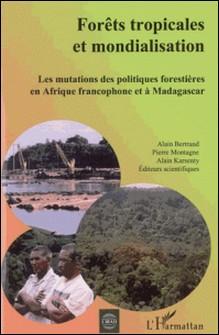 Forêts tropicales et mondialisation : les mutations des politiques forestières en Afrique francophone et à Madagascar-Alain Bertrand