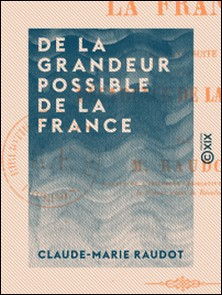 De la grandeur possible de la France - Faisant suite à la décadence de la France-Claude-Marie Raudot