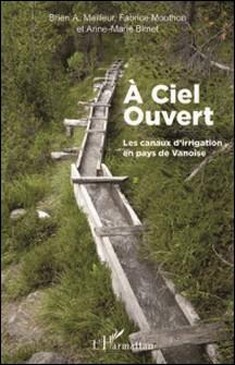 A ciel ouvert - Les canaux d'irrigation en pays de Vanoise-Brien Meilleur , Fabrice Mouthon , Anne-Marie Bimet