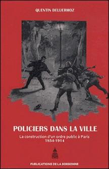 Policiers dans la ville - La construction d'un ordre public à Paris (1854-1914)-Quentin Deluermoz