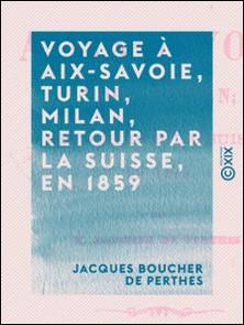 Voyage à Aix-Savoie, Turin, Milan, retour par la Suisse, en 1859-Jacques Boucher de Perthes