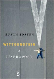Wittgenstein à l'aéroport - traduit de l'allemand par Bernard Lortholary-Husch Josten