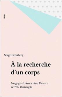 A la recherche d'un corps - Langage et silence dans l'oeuvre de William S. Burroughs-Serge Grünberg