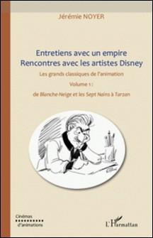 Entretiens avec un empire, rencontres avec les artistes Disney - Volume 1, de Blanche-Neige et les septs Nains à Tarzan-Jérémie Noyer