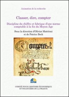Classer, dire, compter - Discipline du chiffre et fabrique d'une norme comptable à la fin du Moyen Age-Olivier Mattéoni , Patrice Beck