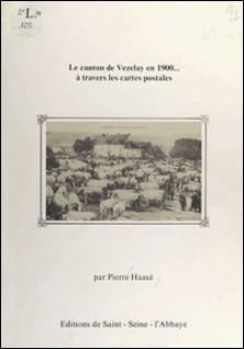 Le Canton de Vézelay en 1900... à travers les cartes postales-Pierre Haasé