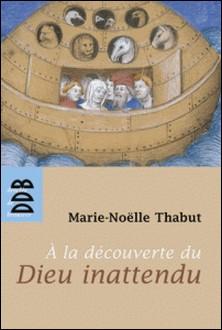 A la Découverte du Dieu Inattendu (Ned)-Marie-Noëlle Thabut