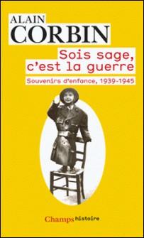 Sois sage, c'est la guerre - Souvenirs d'enfance de l'exode à la bataille de Normandie, 1939-1945-Alain Corbin