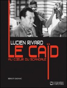 Lucien Rivard Le caïd au coeur du scandale - Lucien Rivard-Benoît Gignac