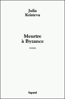 Meurtre à Byzance-Julia Kristeva