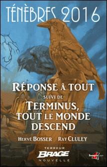 Réponse à tout, suivi de Terminus, tout le monde descend - Ténèbres 2016, T1-Hervé Bosser , Ray Cluley