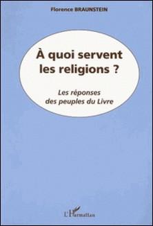 A quoi servent les religions ? Les réponses des peuples du Livre-Florence Braunstein
