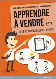 Apprendre à vendre - Les 13 situations clés de la vente-Jean-Michel Moutot , Valéry Nguyen , Nolwenn Cleirec