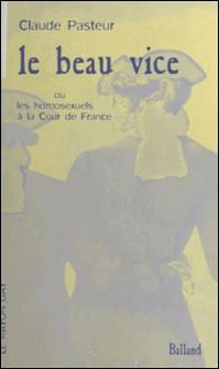 Le beau vice ou Les homosexuels à la Cour de France-Claude Pasteur