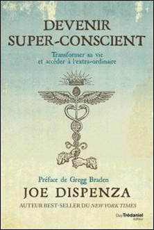 Devenir super-conscient - Transformer sa vie et accéder à l'extra-ordinaire-Joe Dispenza