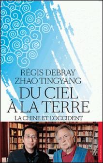Du ciel à la terre - La Chine et l'Occident-Régis Debray , Tingyang Zhao