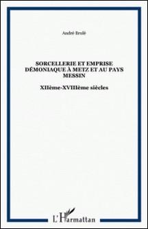 Sorcellerie et emprise démoniaque à Metz et au pays messin, XIIe-XVIIIe siècles-André Brulé
