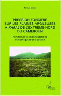 Pression foncière sur les plaines argileuses à karal de l'Extrême-Nord du Cameroun - Fondements, manifestations et configuration spatiale-Bernard Gonné