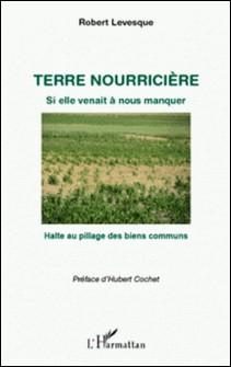 Terre nourricière, si elle venait à nous manquer - Halte au pillage des biens communs-Robert Levesque