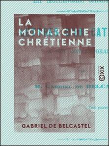 La Monarchie chrétienne - Lettres d'un catholique à ses contemporains - Lettres d'un catholique à ses contemporains-Gabriel Belcastel (de)