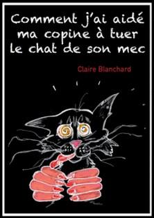 Comment j'ai aidé ma copine à tuer le chat de son mec-Claire Blanchard