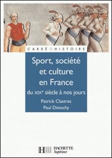 Sport, Société et culture XIXe à nos jours.-Patrick Clastres , Paul Dietschy