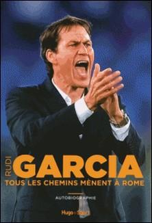 Tous les chemins mènent à Rome - Autobiographie-Rudi Garcia