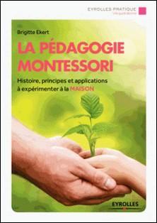 La pédagogie Montessori - Histoire, principes, applications à expérimenter à la maison-Brigitte Ekert