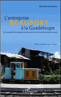 L'entreprise Beauport à la Guadeloupe - Un exemple d'aménagement territorial et de transformation sociale-Murielle Gauthiérot
