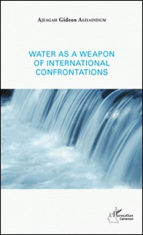 Water as a weapon of international confrontations-Gideon Aghaindum Ajeagah