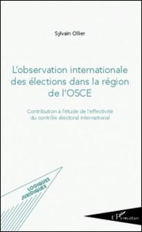 L'observation internationale des élections dans la région de l'OSCE - Contribution à l'étude de l'effectivité du contrôle électoral international-Sylvain Ollier