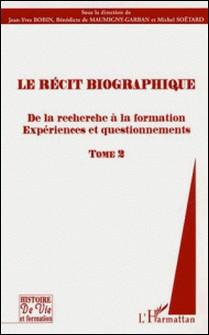 Le récit biographique - Tome 2, De la recherche à la formation, Expériences et questionnements-Jean-Yves Robin , Bénedicte de Maumigny-Garban , Michel Soëtard