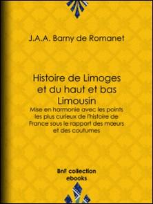 Histoire de Limoges et du haut et bas Limousin - Mise en harmonie avec les points les plus curieux de l'histoire de France sous le rapport des mours et des coutumes-J.A.A. Barny de Romanet