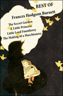 Best of Frances Hodgson Burnett: The Secret Garden + A Little Princess + Little Lord Fauntleroy + The Making of a Marchioness (or Emily Fox-Seton)-Frances Hodgson Burnett