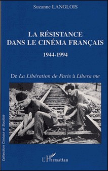 La Résistance dans le cinéma français 1944-1994. De La Libération de Paris à Libera me-Suzanne Langlois