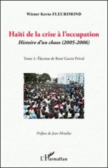 Haïti de la crise à l'occupation - Histoire d'un chaos (2005-2006), tome 3 : Eléction de René Garcia Préval-Wiener Kerns Fleurimond