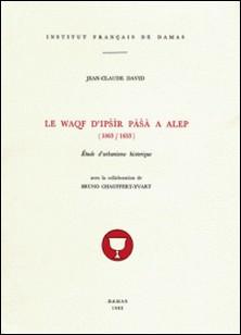 Le Waqf d'Ipsir Pasa à Alep (1063-1653) - Étude d'urbanisme historique-Jean-Claude David