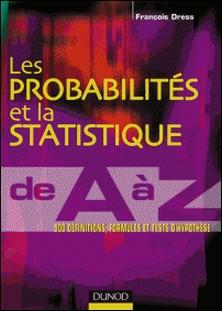 Les probabilités et la statistique de A à Z - 500 définitions, formules et tests d'hypothèse-François Dress