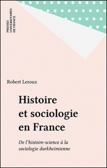 HISTOIRE ET SOCIOLOGIE EN FRANCE. De l'histoire-science à la sociologie durkheimienne-Robert Leroux