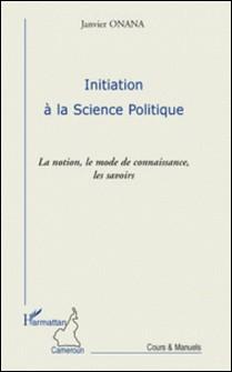 Initiation à la science politique - La notion, le mode de connaissance, les savoirs-Janvier Onana