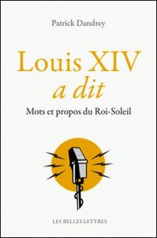 Louis XIV a dit - Mots et propos du Roi-Soleil-Patrick Dandrey
