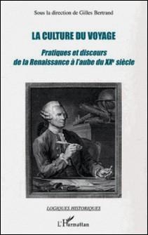 La culture du voyage - Pratiques et discours de la Renaissance à l'aube du XXe siècle-Gilles Bertrand , Collectif