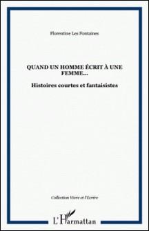 Quand un homme écrit à une femme... - Histoires courtes et fantaisistes-Florentine Les Fontaines