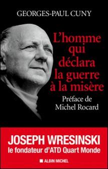 L'Homme qui déclara la guerre à la misère - Joseph Wresinski, le fondateur d'ATD Quart Monde-Georges-Paul Cuny