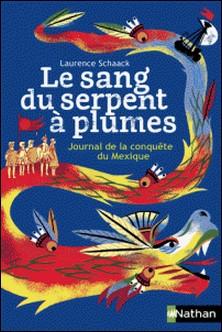 Le sang du serpent à plumes - Journal de la conquête du Mexique-Laurence Schaack