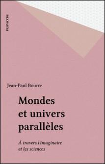 Mondes et univers parallèles - À travers l'imaginaire et les sciences-Jean-Paul Bourre