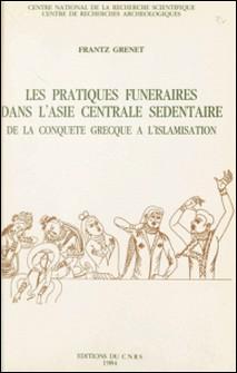 Les pratiques funéraires dans l'Asie centrale sédentaire : de la conquête grecque à l'islamisation-Frantz Grenet