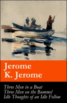 Three Men in a Boat (illustrated) + Three Men on the Bummel + Idle Thoughts of an Idle Fellow: The best of Jerome K. Jerome-Jerome K. Jerome , A. Frederics